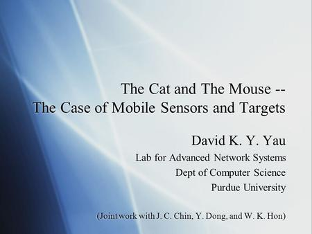 The Cat and The Mouse -- The Case of Mobile Sensors and Targets David K. Y. Yau Lab for Advanced Network Systems Dept of Computer Science Purdue University.
