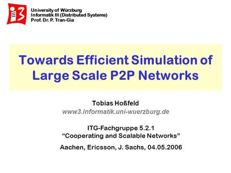 University of Würzburg Informatik III (Distributed Systems) Prof. Dr. P. Tran-Gia www3.informatik.uni-wuerzburg.de Towards Efficient Simulation of Large.