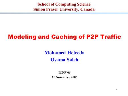 1 School of Computing Science Simon Fraser University, Canada Modeling and Caching of P2P Traffic Mohamed Hefeeda Osama Saleh ICNP'06 15 November 2006.
