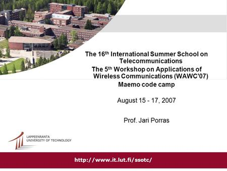 The 16 th International Summer School on Telecommunications The 5 th Workshop on Applications of Wireless Communications (WAWC'07) Maemo code camp August.