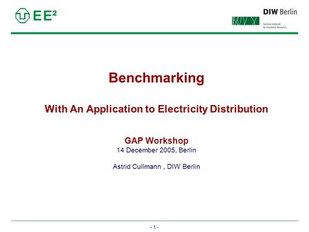 - 1 - Benchmarking With An Application to Electricity Distribution GAP Workshop 14 December 2005, Berlin Astrid Cullmann, DIW Berlin E E².
