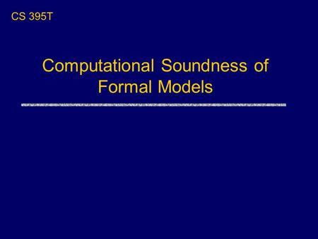 CS 395T Computational Soundness of Formal Models.