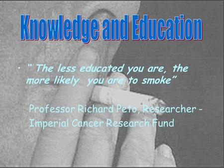 """ The less educated you are, the more likely you are to smoke"" Professor Richard Peto, Researcher - Imperial Cancer Research Fund."