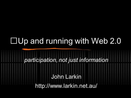 Up and running with Web 2.0 participation, not just information John Larkin
