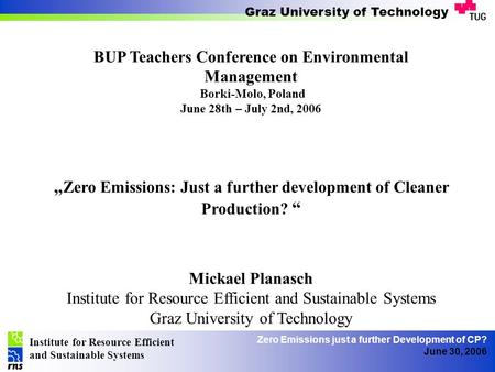 Institute for Resource Efficient and Sustainable Systems Graz University of Technology Zero Emissions just a further Development of CP? June 30, 2006 BUP.