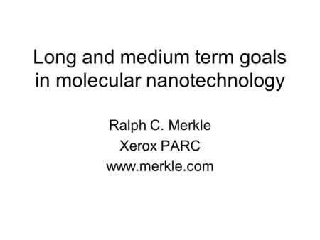 Long and medium term goals in molecular nanotechnology Ralph C. Merkle Xerox PARC www.merkle.com.