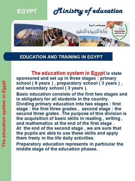 The education system in Egypt is state sponsored and set up in three stages : primary school ( 6 years ), preparatory school ( 3 years ), and secondary.