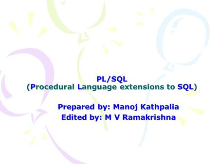 PL/SQL (Procedural Language extensions to SQL) Prepared by: Manoj Kathpalia Edited by: M V Ramakrishna.