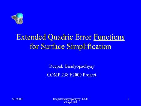 5/1/2000Deepak Bandyopadhyay / UNC Chapel Hill 1 Extended Quadric Error Functions for Surface Simplification Deepak Bandyopadhyay COMP 258 F2000 Project.