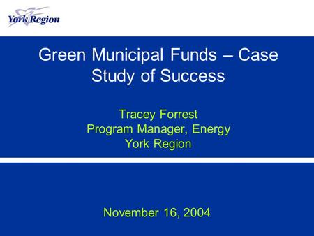 Green Municipal Funds – Case Study of Success Tracey Forrest Program Manager, Energy York Region November 16, 2004.
