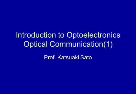 Introduction to Optoelectronics Optical Communication(1) Prof. Katsuaki Sato.