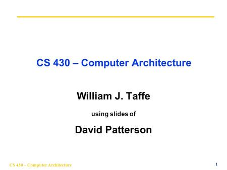 CS 430 – Computer Architecture 1 William J. Taffe using slides of David Patterson.