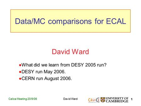1 Calice Meeting 20/9/06David Ward What did we learn from DESY 2005 run? DESY run May 2006. CERN run August 2006. Data/MC comparisons for ECAL.