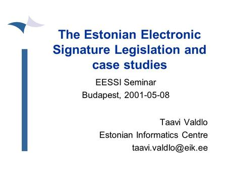 The Estonian Electronic Signature Legislation and case studies EESSI Seminar Budapest, 2001-05-08 Taavi Valdlo Estonian Informatics Centre