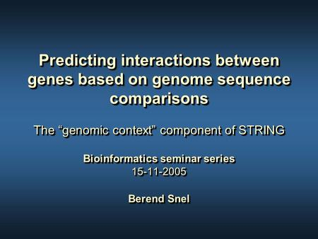 "Predicting interactions between genes based on genome sequence comparisons The ""genomic context"" component of STRING Bioinformatics seminar series 15-11-2005."
