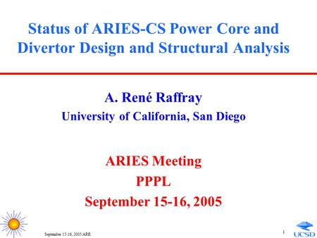 September 15-16, 2005/ARR 1 Status of ARIES-CS Power Core and Divertor Design and Structural Analysis A. René Raffray University of California, San Diego.