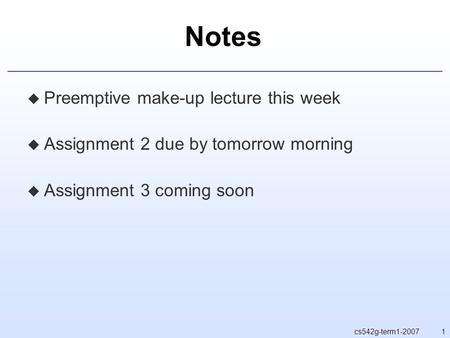 1cs542g-term1-2007 Notes  Preemptive make-up lecture this week  Assignment 2 due by tomorrow morning  Assignment 3 coming soon.