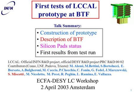 1 First tests of LCCAL prototype at BTF LCCAL: Official INFN R&D project, official DESY R&D project PRC R&D 00/02 Contributors (Como, LNF, Padova, Trieste):