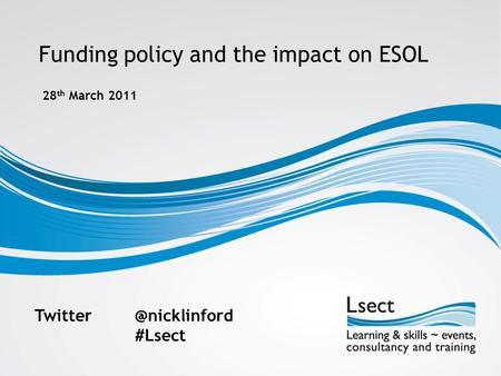 Funding policy and the impact on ESOL 28 th March 2011 #Lsect.