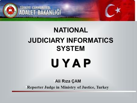NATIONAL JUDICIARY INFORMATICS SYSTEM U Y A P Ali Rıza ÇAM Reporter Judge in Ministry of Justice, Turkey U Y A P Republic of Turkey Ministry of Justice.