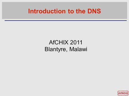 Introduction to the DNS AfCHIX 2011 Blantyre, Malawi.