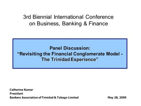"The Trinidad Experience"" Panel Discussion: ""Revisiting the Financial Conglomerate Model - The Trinidad Experience"" Catherine Kumar President Bankers Association."