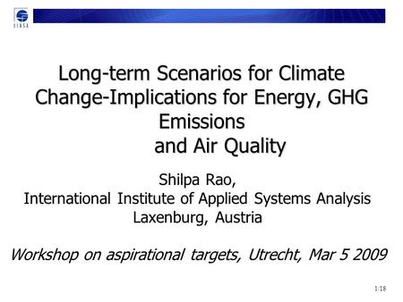 1/18 Long-term Scenarios for Climate Change-Implications for Energy, GHG Emissions and Air Quality Shilpa Rao, International Institute of Applied Systems.