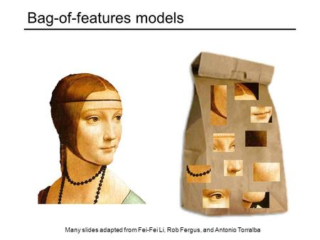 Bag-of-features models Many slides adapted from Fei-Fei Li, Rob Fergus, and Antonio Torralba.