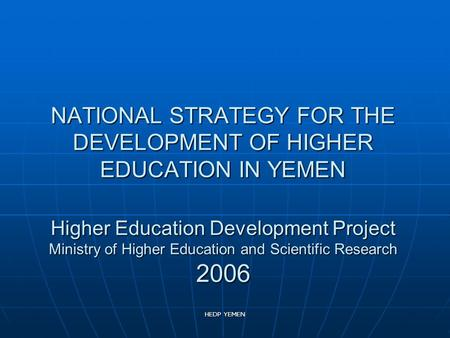 HEDP YEMEN NATIONAL STRATEGY FOR THE DEVELOPMENT OF HIGHER <strong>EDUCATION</strong> <strong>IN</strong> YEMEN Higher <strong>Education</strong> Development Project Ministry of Higher <strong>Education</strong> and Scientific.