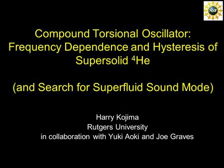 Compound Torsional Oscillator: Frequency Dependence and Hysteresis of Supersolid 4 He (and Search for Superfluid Sound Mode) Harry Kojima Rutgers University.