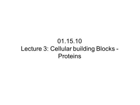 01.15.10 Lecture 3: Cellular building Blocks - Proteins.