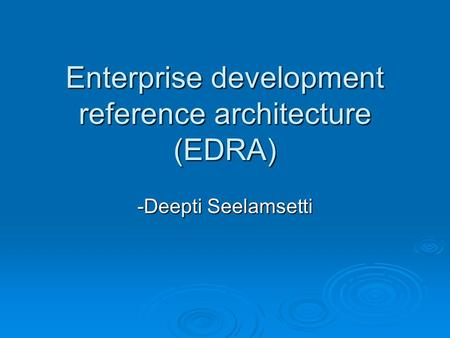 Enterprise development reference architecture (EDRA) -Deepti Seelamsetti.
