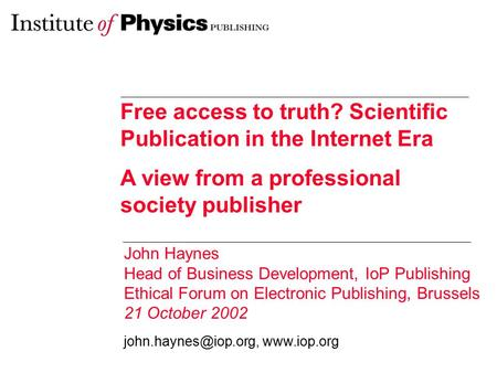 Free access to truth? Scientific Publication in the Internet Era A view from a professional society publisher John Haynes Head of Business Development,