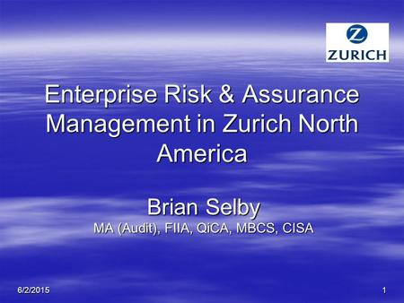 6/2/20151 Enterprise Risk & Assurance Management in Zurich North America Brian Selby MA (Audit), FIIA, QiCA, MBCS, CISA.