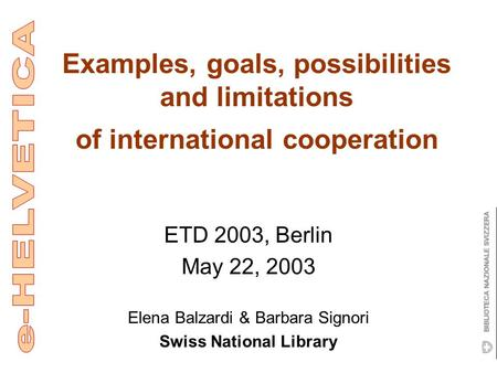 Examples, goals, possibilities and limitations of international cooperation ETD 2003, Berlin May 22, 2003 Elena Balzardi & Barbara Signori Swiss National.