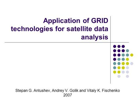 Application of GRID technologies for satellite data analysis Stepan G. Antushev, Andrey V. Golik and Vitaly K. Fischenko 2007.