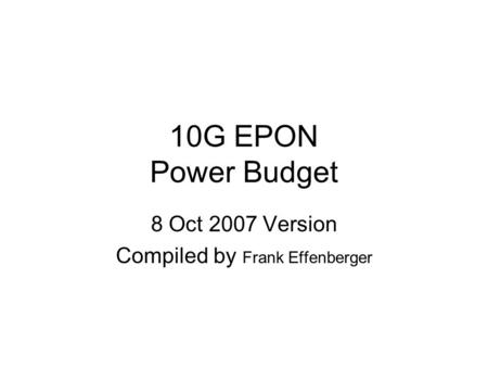 10G EPON Power Budget 8 Oct 2007 Version Compiled by Frank Effenberger.
