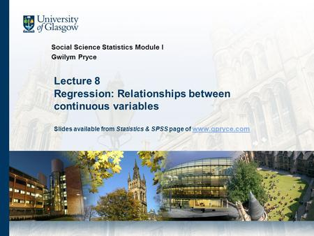 1 Lecture 8 Regression: Relationships between continuous variables Slides available from Statistics & SPSS page of www.gpryce.com www.gpryce.com Social.