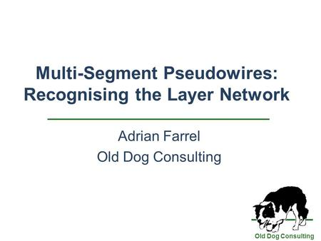 Old Dog Consulting Multi-Segment Pseudowires: Recognising the Layer Network Adrian Farrel Old Dog Consulting.