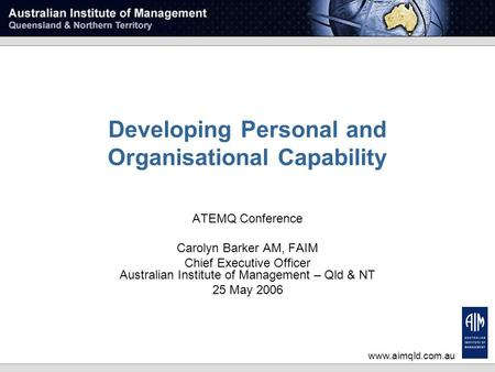 Www.aimqld.com.au Developing Personal and Organisational Capability ATEMQ Conference Carolyn Barker AM, FAIM Chief Executive Officer Australian Institute.