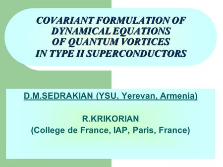 COVARIANT FORMULATION OF DYNAMICAL EQUATIONS OF QUANTUM VORTICES IN TYPE II SUPERCONDUCTORS D.M.SEDRAKIAN (YSU, Yerevan, Armenia) R.KRIKORIAN (College.