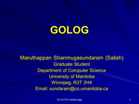 CS 74.757 Formal Logic 1 GOLOG Maruthappan Shanmugasundaram (Satish) Graduate Student Department of Computer Science University of Manitoba Winnipeg, R3T.