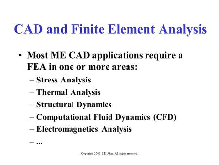 Copyright 2001, J.E. Akin. All rights reserved. CAD and Finite Element Analysis Most ME CAD applications require a FEA in one or more areas: –Stress Analysis.