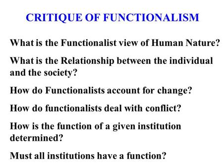 CRITIQUE OF FUNCTIONALISM What is the Functionalist view of Human Nature? What is the Relationship between the individual and the society? How do Functionalists.