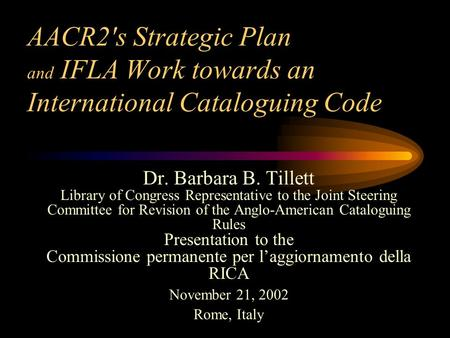 AACR2's Strategic Plan and IFLA Work towards an International Cataloguing Code Dr. Barbara B. Tillett Library of Congress Representative to the Joint Steering.