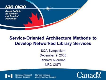 <strong>Service</strong>-<strong>Oriented</strong> <strong>Architecture</strong> Methods to Develop Networked Library <strong>Services</strong> SOA Symposium December 9, 2005 Richard Akerman NRC CISTI.