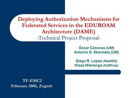TF-EMC2 February 2006, Zagreb Deploying Authorization Mechanisms for Federated Services in the EDUROAM Architecture (DAME) -Technical Project Proposal-
