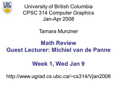 University of British Columbia CPSC 314 Computer Graphics Jan-Apr 2008 Tamara Munzner  Math Review Guest Lecturer: