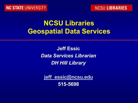 NCSU Libraries Geospatial Data Services Jeff Essic Data Services Librarian DH Hill Library 515-5698.
