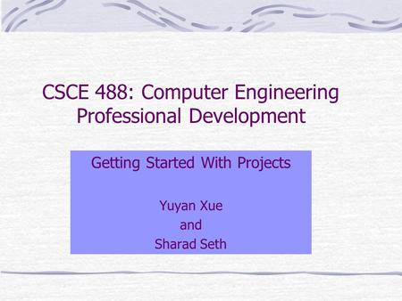 CSCE 488: Computer Engineering Professional Development Getting Started With Projects Yuyan Xue and Sharad Seth.